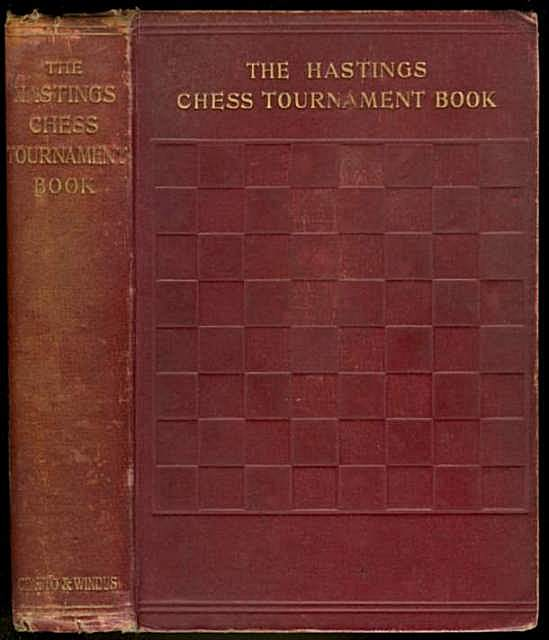 The Hastings Chess Tournament 1895, Containing the Authorised Account of the 230 Games Played Aug.-Sept. 1895 with Annotations ... And Biographical Sketches of the Chess Masters