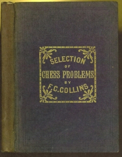 A selection of one hundred and seven chess problems; composed by F C Collins and contributed to chief British periodicals during the last thirteen years