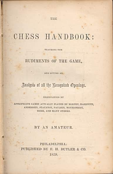 The Chess Handbook: Teaching the Rudiments of the Game,a nd giving an Analysis of all the Recognized Openings. Exemplified by appropriate Games actually played by Morphy, Harrwitz, Andersen, Staunton, Paulsen, Montgomery, Meek and man others.