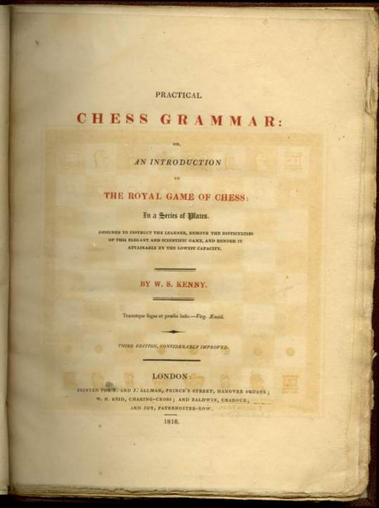 Practical Chess Grammar: or, An Introduction to the Royal Game of Chess: In a Series of Plates. Designed to Instruct the Learner, Remove the Difficulties of this Elegant and Scientific Game, and Render it Attainable by the Lowest Capacity.